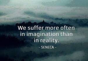 We suffer in imagination-Seneca